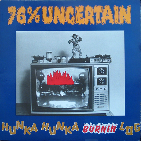 76% Uncertain - Hunka Hunka Burning Log 1989