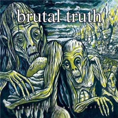 Brutal Truth - Goodbye Cruel World! - 2011