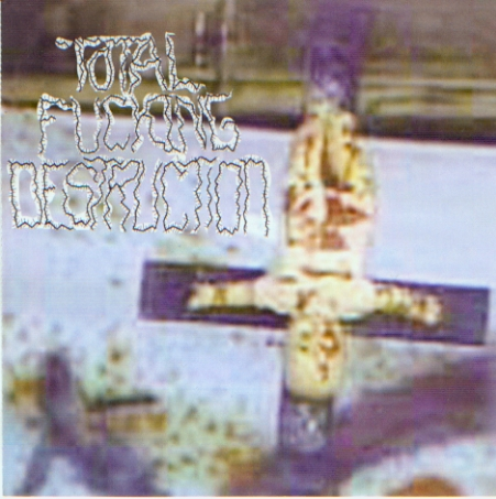 Total Fucking Destruction - Total Fucking Destruction - 1999