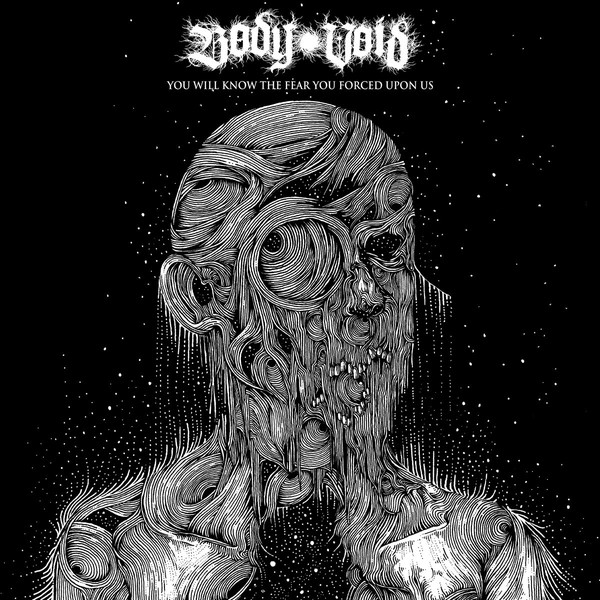 Body Void - You Will Know The Fear You Forced Upon Us - 2019