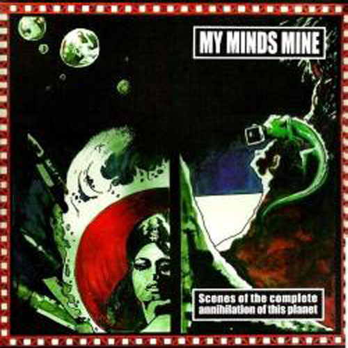 My Minds Mine - Scenes Of The Complete Annihilation Of This Planet 2002