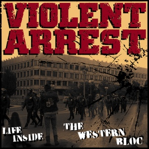 Violent Arrest - Life Inside The Western Bloc - 2015